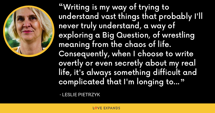 Writing is my way of trying to understand vast things that probably I'll never truly understand, a way of exploring a Big Question, of wrestling meaning from the chaos of life. Consequently, when I choose to write overtly or even secretly about my real life, it's always something difficult and complicated that I'm longing to make sense of. - Leslie Pietrzyk