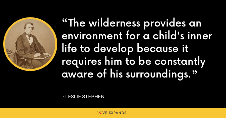 The wilderness provides an environment for a child's inner life to develop because it requires him to be constantly aware of his surroundings. - Leslie Stephen