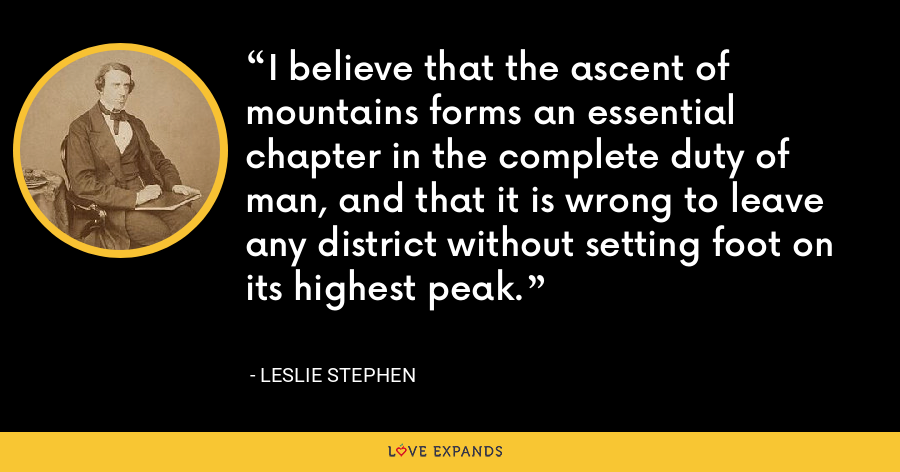 I believe that the ascent of mountains forms an essential chapter in the complete duty of man, and that it is wrong to leave any district without setting foot on its highest peak. - Leslie Stephen