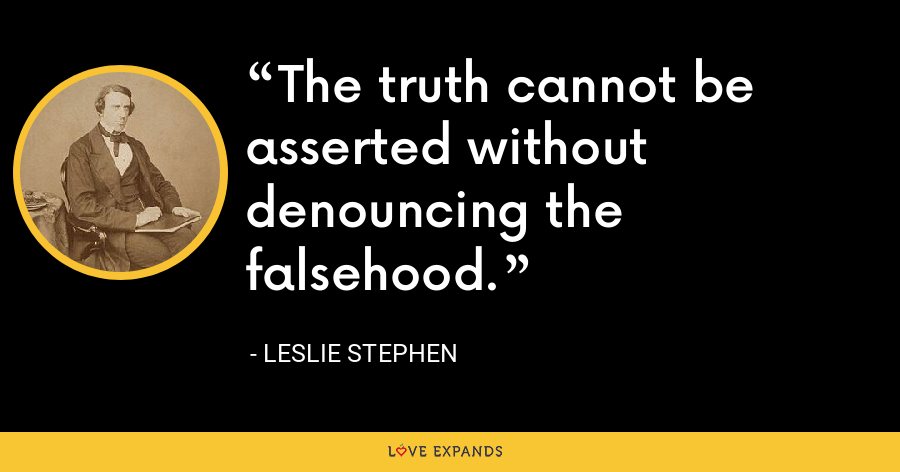 The truth cannot be asserted without denouncing the falsehood. - Leslie Stephen
