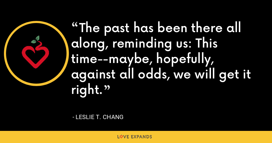 The past has been there all along, reminding us: This time--maybe, hopefully, against all odds, we will get it right. - Leslie T. Chang