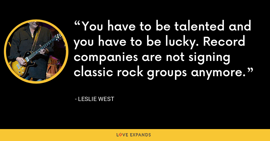 You have to be talented and you have to be lucky. Record companies are not signing classic rock groups anymore. - Leslie West