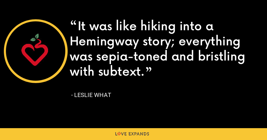 It was like hiking into a Hemingway story; everything was sepia-toned and bristling with subtext. - Leslie What
