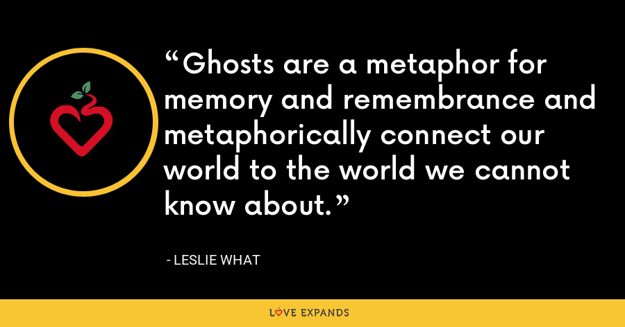 Ghosts are a metaphor for memory and remembrance and metaphorically connect our world to the world we cannot know about. - Leslie What