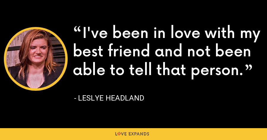 I've been in love with my best friend and not been able to tell that person. - Leslye Headland
