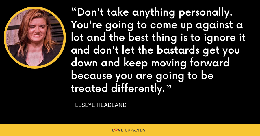 Don't take anything personally. You're going to come up against a lot and the best thing is to ignore it and don't let the bastards get you down and keep moving forward because you are going to be treated differently. - Leslye Headland
