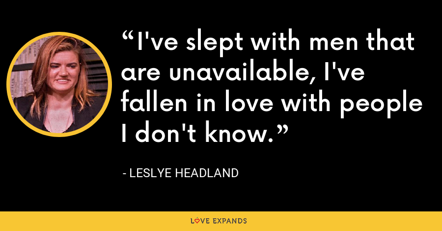 I've slept with men that are unavailable, I've fallen in love with people I don't know. - Leslye Headland