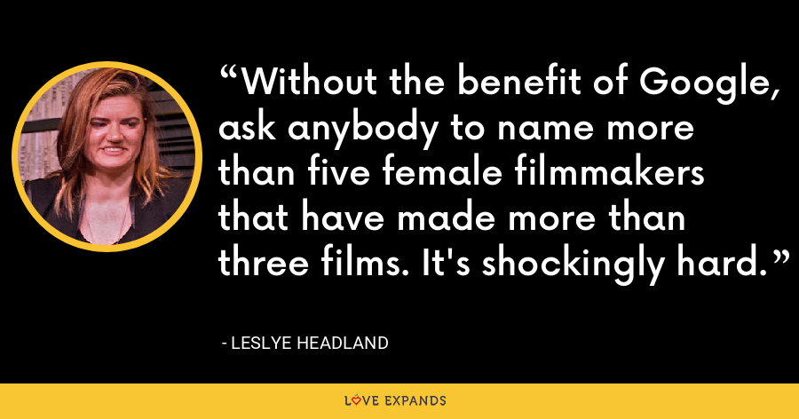 Without the benefit of Google, ask anybody to name more than five female filmmakers that have made more than three films. It's shockingly hard. - Leslye Headland