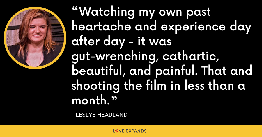 Watching my own past heartache and experience day after day - it was gut-wrenching, cathartic, beautiful, and painful. That and shooting the film in less than a month. - Leslye Headland