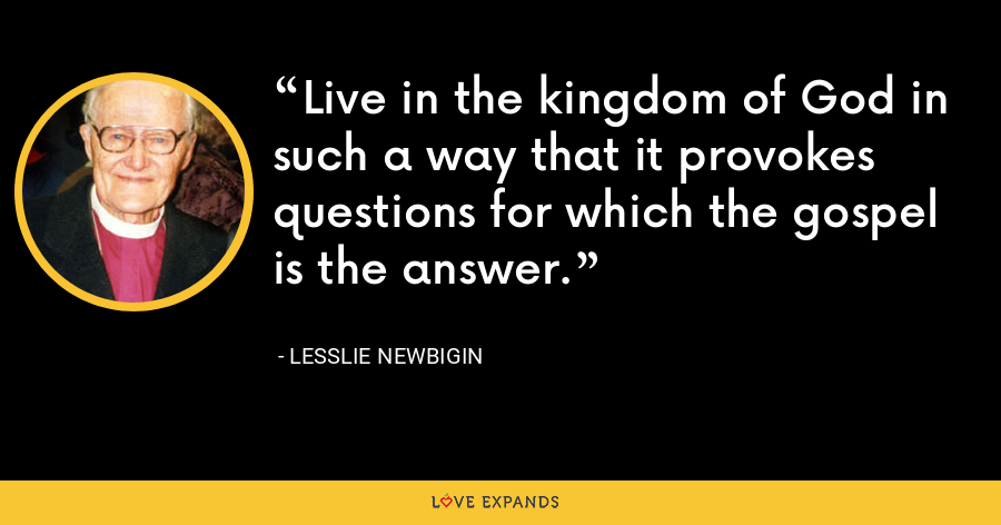 Live in the kingdom of God in such a way that it provokes questions for which the gospel is the answer. - Lesslie Newbigin