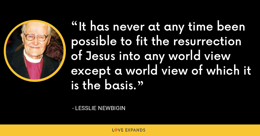 It has never at any time been possible to fit the resurrection of Jesus into any world view except a world view of which it is the basis. - Lesslie Newbigin