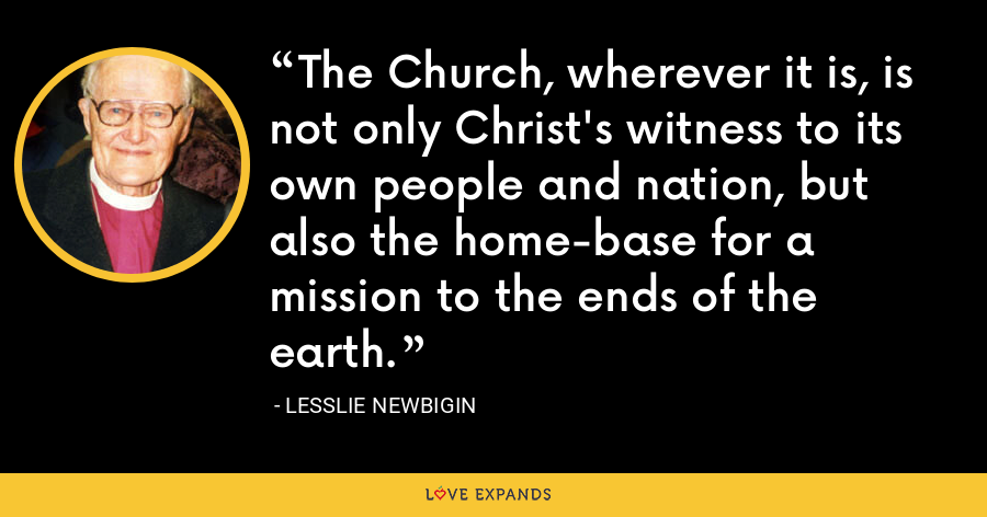 The Church, wherever it is, is not only Christ's witness to its own people and nation, but also the home-base for a mission to the ends of the earth. - Lesslie Newbigin