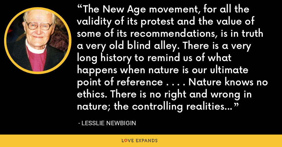 The New Age movement, for all the validity of its protest and the value of some of its recommendations, is in truth a very old blind alley. There is a very long history to remind us of what happens when nature is our ultimate point of reference . . . . Nature knows no ethics. There is no right and wrong in nature; the controlling realities are power and fertility. - Lesslie Newbigin