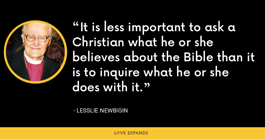 It is less important to ask a Christian what he or she believes about the Bible than it is to inquire what he or she does with it. - Lesslie Newbigin