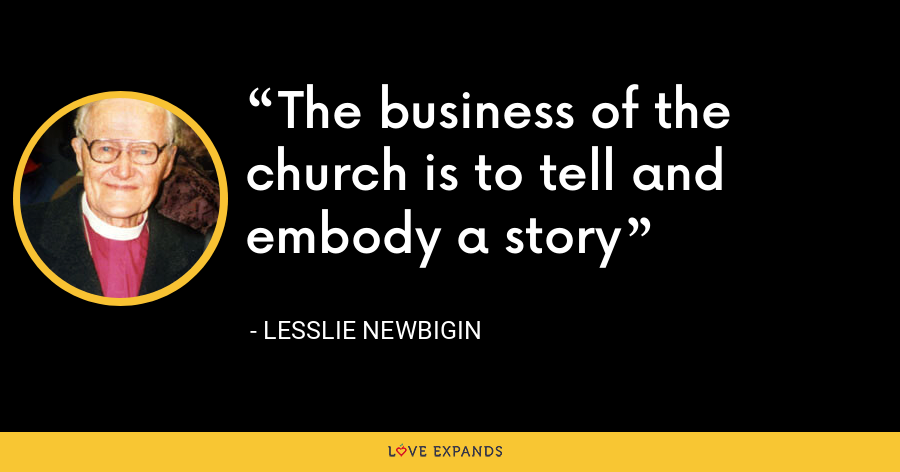The business of the church is to tell and embody a story - Lesslie Newbigin