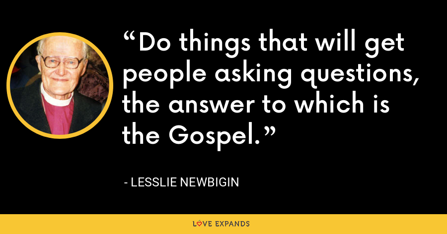 Do things that will get people asking questions, the answer to which is the Gospel. - Lesslie Newbigin