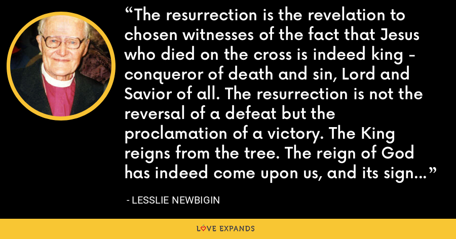 The resurrection is the revelation to chosen witnesses of the fact that Jesus who died on the cross is indeed king - conqueror of death and sin, Lord and Savior of all. The resurrection is not the reversal of a defeat but the proclamation of a victory. The King reigns from the tree. The reign of God has indeed come upon us, and its sign is not a golden throne but a wooden cross. - Lesslie Newbigin