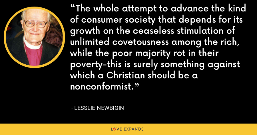 The whole attempt to advance the kind of consumer society that depends for its growth on the ceaseless stimulation of unlimited covetousness among the rich, while the poor majority rot in their poverty-this is surely something against which a Christian should be a nonconformist. - Lesslie Newbigin