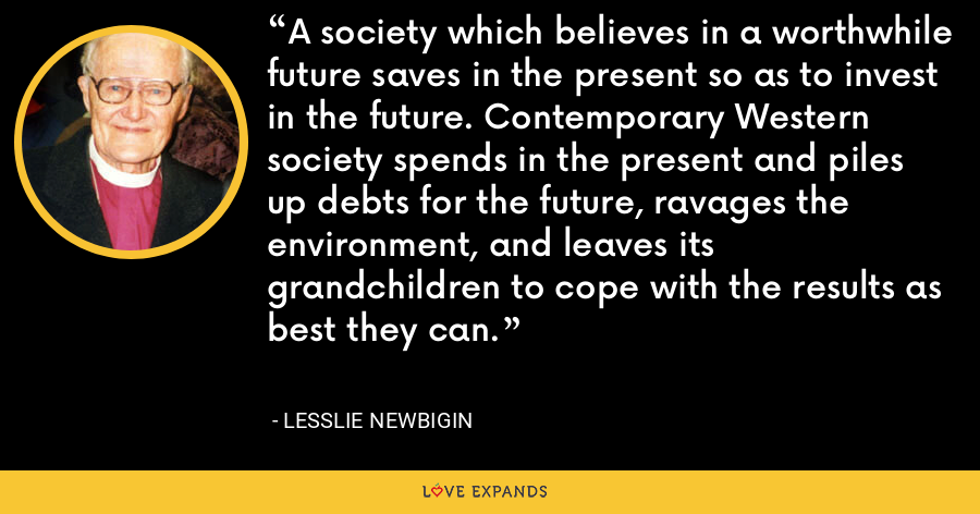 A society which believes in a worthwhile future saves in the present so as to invest in the future. Contemporary Western society spends in the present and piles up debts for the future, ravages the environment, and leaves its grandchildren to cope with the results as best they can. - Lesslie Newbigin