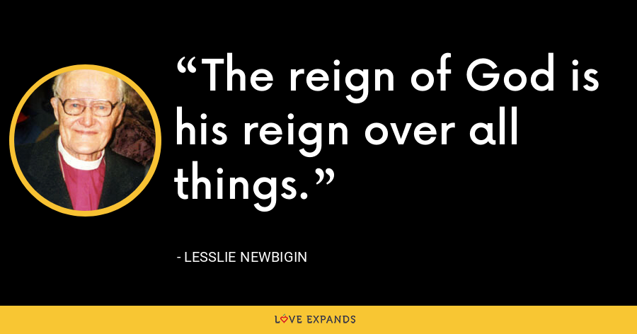 The reign of God is his reign over all things. - Lesslie Newbigin