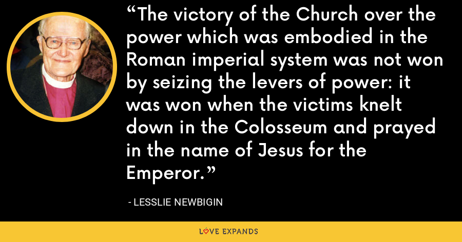 The victory of the Church over the power which was embodied in the Roman imperial system was not won by seizing the levers of power: it was won when the victims knelt down in the Colosseum and prayed in the name of Jesus for the Emperor. - Lesslie Newbigin