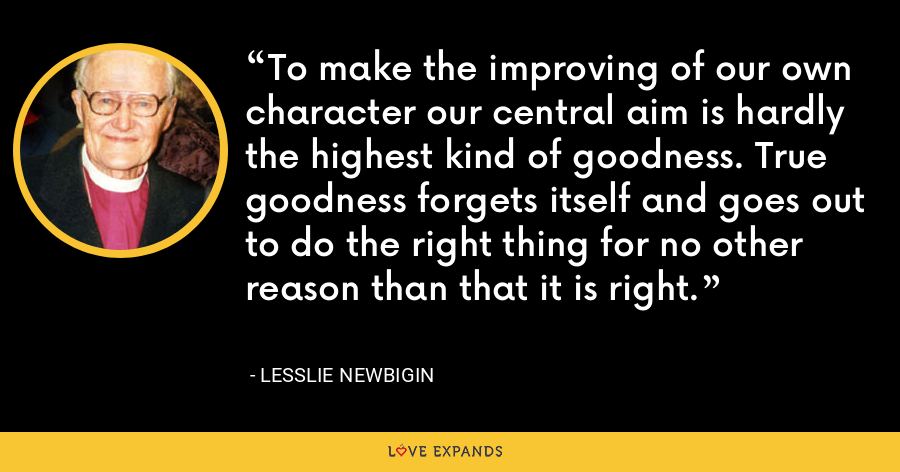 To make the improving of our own character our central aim is hardly the highest kind of goodness. True goodness forgets itself and goes out to do the right thing for no other reason than that it is right. - Lesslie Newbigin
