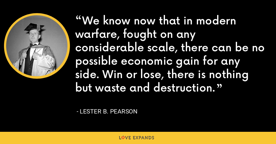 We know now that in modern warfare, fought on any considerable scale, there can be no possible economic gain for any side. Win or lose, there is nothing but waste and destruction. - Lester B. Pearson