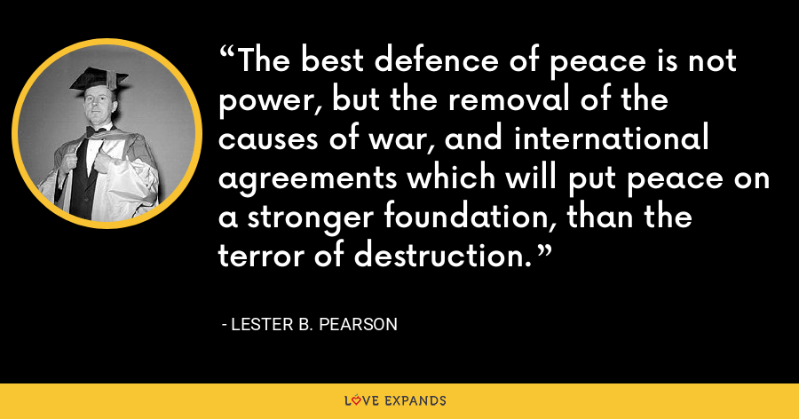 The best defence of peace is not power, but the removal of the causes of war, and international agreements which will put peace on a stronger foundation, than the terror of destruction. - Lester B. Pearson