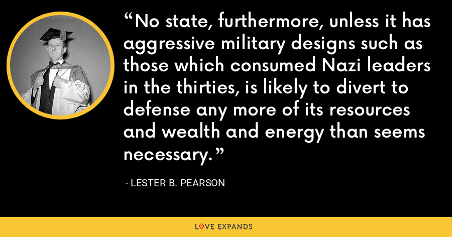 No state, furthermore, unless it has aggressive military designs such as those which consumed Nazi leaders in the thirties, is likely to divert to defense any more of its resources and wealth and energy than seems necessary. - Lester B. Pearson