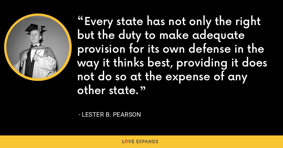 Every state has not only the right but the duty to make adequate provision for its own defense in the way it thinks best, providing it does not do so at the expense of any other state. - Lester B. Pearson