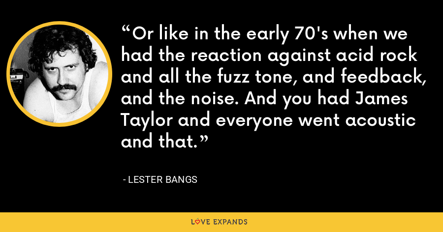 Or like in the early 70's when we had the reaction against acid rock and all the fuzz tone, and feedback, and the noise. And you had James Taylor and everyone went acoustic and that. - Lester Bangs