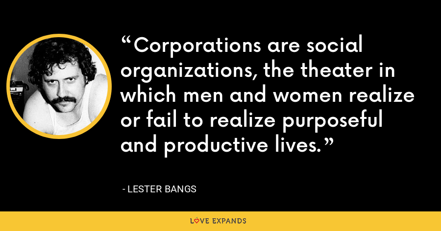 Corporations are social organizations, the theater in which men and women realize or fail to realize purposeful and productive lives. - Lester Bangs