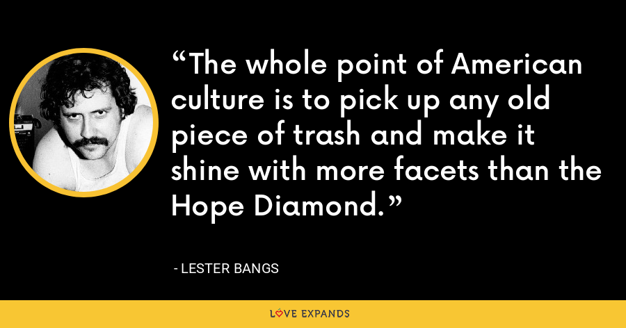 The whole point of American culture is to pick up any old piece of trash and make it shine with more facets than the Hope Diamond. - Lester Bangs