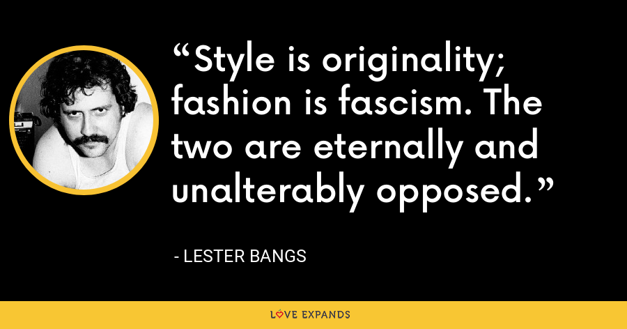 Style is originality; fashion is fascism. The two are eternally and unalterably opposed. - Lester Bangs