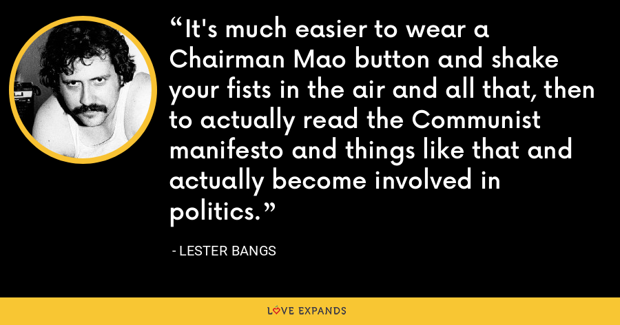 It's much easier to wear a Chairman Mao button and shake your fists in the air and all that, then to actually read the Communist manifesto and things like that and actually become involved in politics. - Lester Bangs
