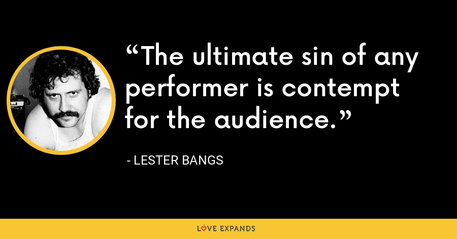 The ultimate sin of any performer is contempt for the audience. - Lester Bangs