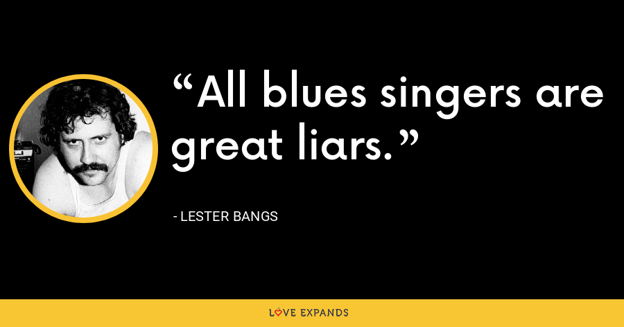 All blues singers are great liars. - Lester Bangs