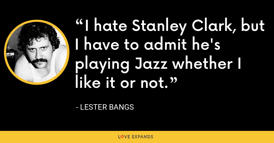 I hate Stanley Clark, but I have to admit he's playing Jazz whether I like it or not. - Lester Bangs