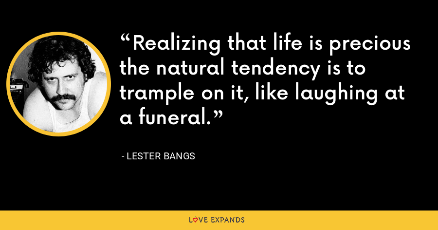 Realizing that life is precious the natural tendency is to trample on it, like laughing at a funeral. - Lester Bangs