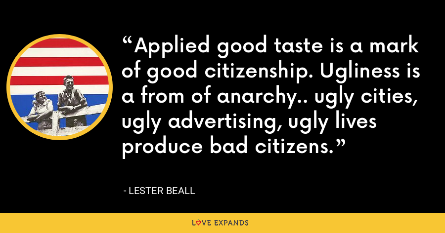 Applied good taste is a mark of good citizenship. Ugliness is a from of anarchy.. ugly cities, ugly advertising, ugly lives produce bad citizens. - Lester Beall