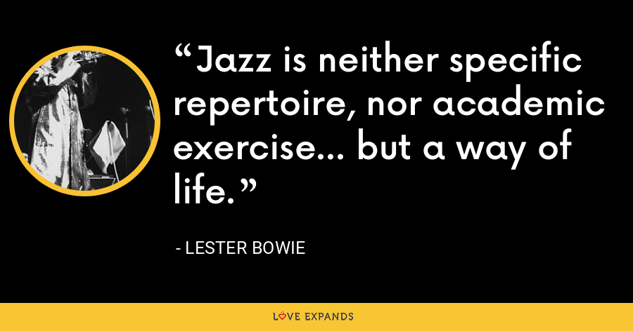 Jazz is neither specific repertoire, nor academic exercise... but a way of life. - Lester Bowie