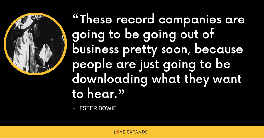 These record companies are going to be going out of business pretty soon, because people are just going to be downloading what they want to hear. - Lester Bowie