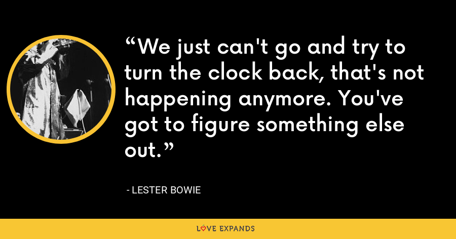 We just can't go and try to turn the clock back, that's not happening anymore. You've got to figure something else out. - Lester Bowie
