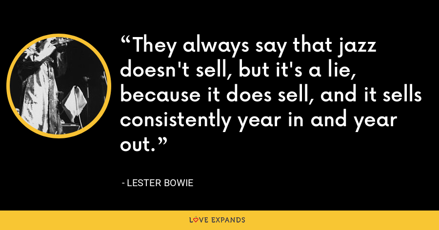 They always say that jazz doesn't sell, but it's a lie, because it does sell, and it sells consistently year in and year out. - Lester Bowie