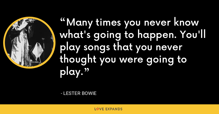 Many times you never know what's going to happen. You'll play songs that you never thought you were going to play. - Lester Bowie