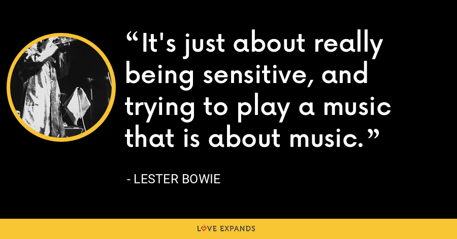 It's just about really being sensitive, and trying to play a music that is about music. - Lester Bowie