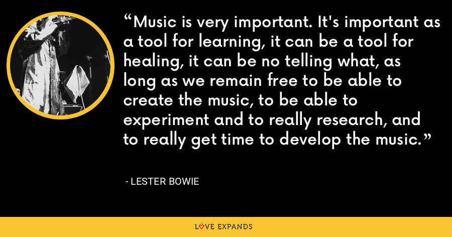 Music is very important. It's important as a tool for learning, it can be a tool for healing, it can be no telling what, as long as we remain free to be able to create the music, to be able to experiment and to really research, and to really get time to develop the music. - Lester Bowie