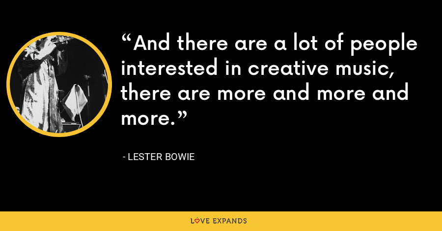 And there are a lot of people interested in creative music, there are more and more and more. - Lester Bowie