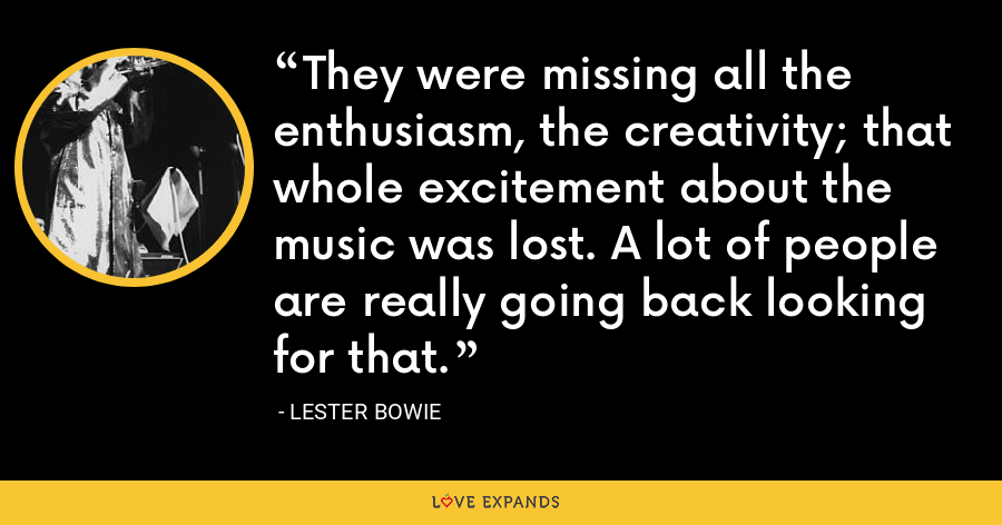 They were missing all the enthusiasm, the creativity; that whole excitement about the music was lost. A lot of people are really going back looking for that. - Lester Bowie