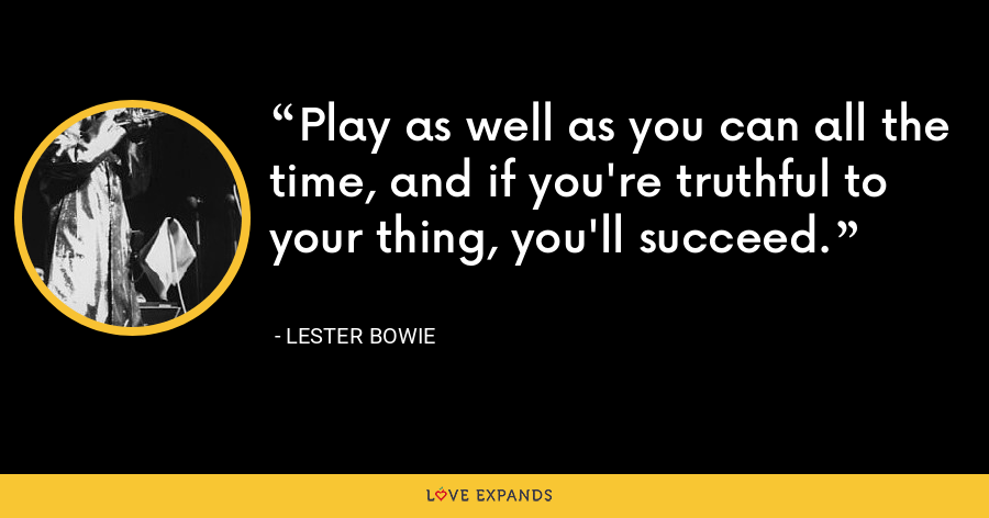 Play as well as you can all the time, and if you're truthful to your thing, you'll succeed. - Lester Bowie